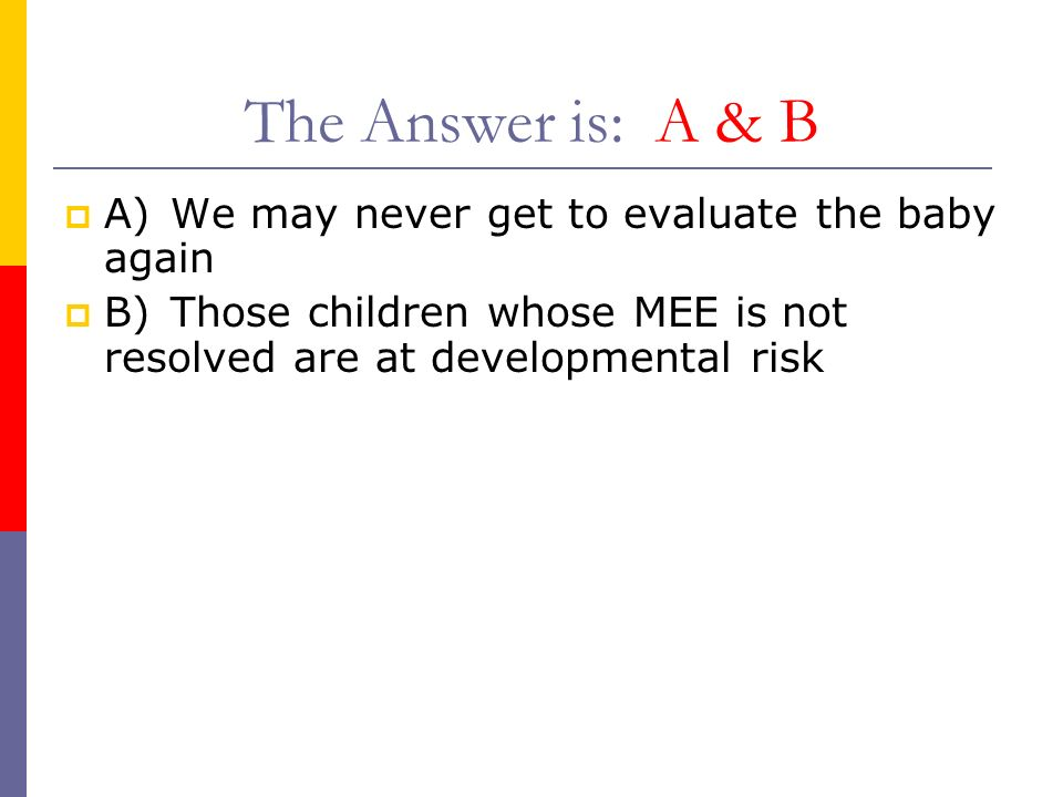 The Answer is: A & B A) We may never get to evaluate the baby again