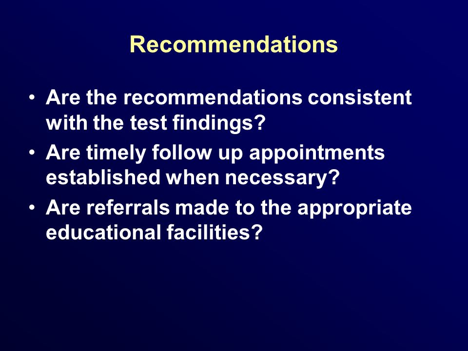 Recommendations Are the recommendations consistent with the test findings Are timely follow up appointments established when necessary