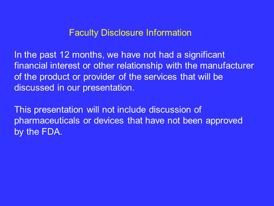 Faculty Disclosure Information In the past 12 months, we have not had a significant financial interest or other relationship with the manufacturer of the product or provider of the services that will be discussed in our presentation.