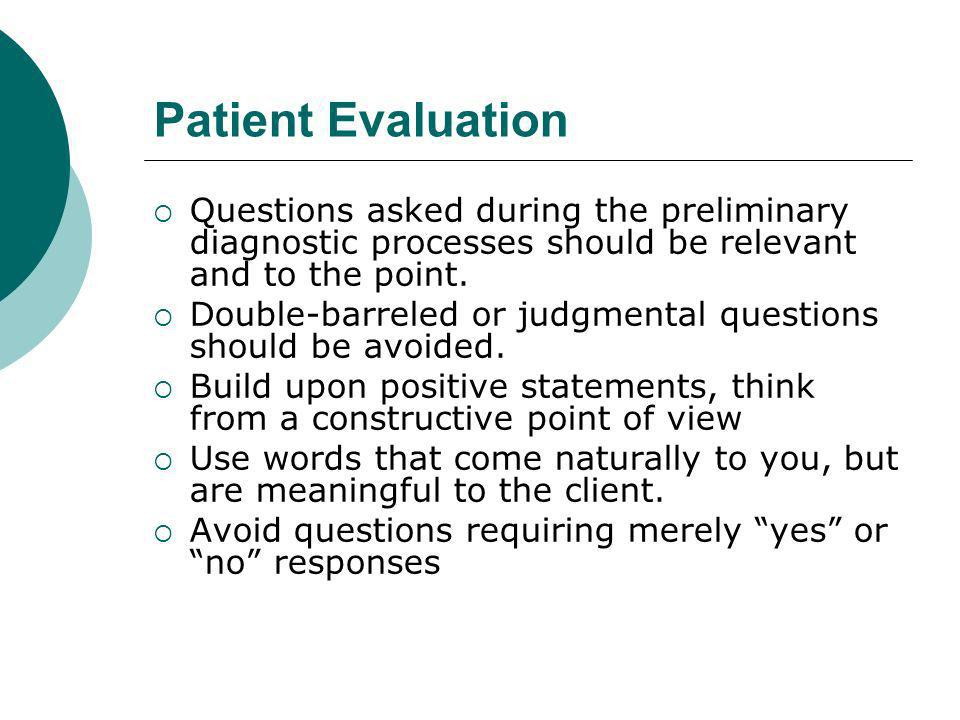 Patient Evaluation Questions asked during the preliminary diagnostic processes should be relevant and to the point.