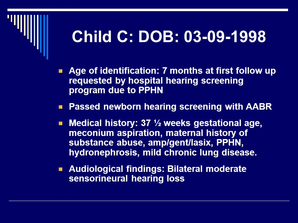 Child C: DOB: 03-09-1998 Age of identification: 7 months at first follow up requested by hospital hearing screening program due to PPHN.