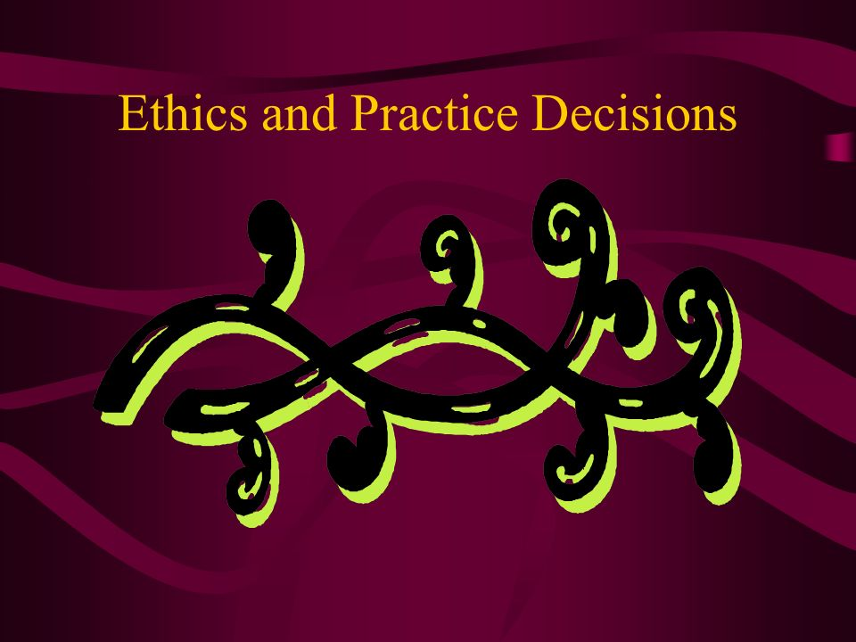 Ethics and Practice Decisions