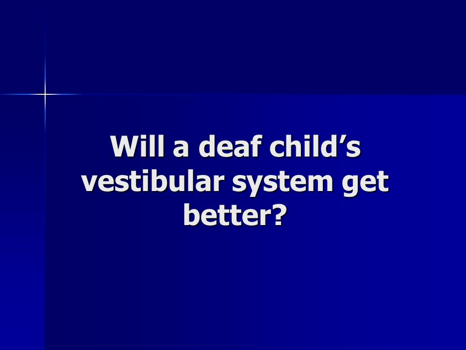 Will a deaf child's vestibular system get better