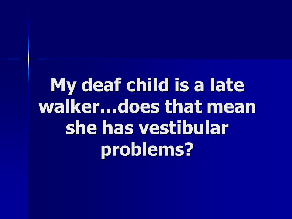 My deaf child is a late walker…does that mean she has vestibular problems