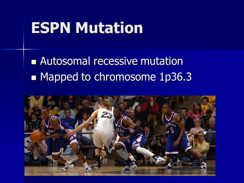 ESPN Mutation Autosomal recessive mutation Mapped to chromosome 1p36.3
