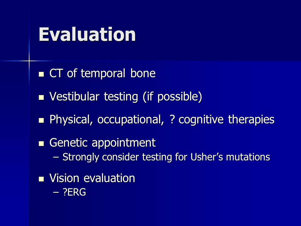Evaluation CT of temporal bone Vestibular testing (if possible)