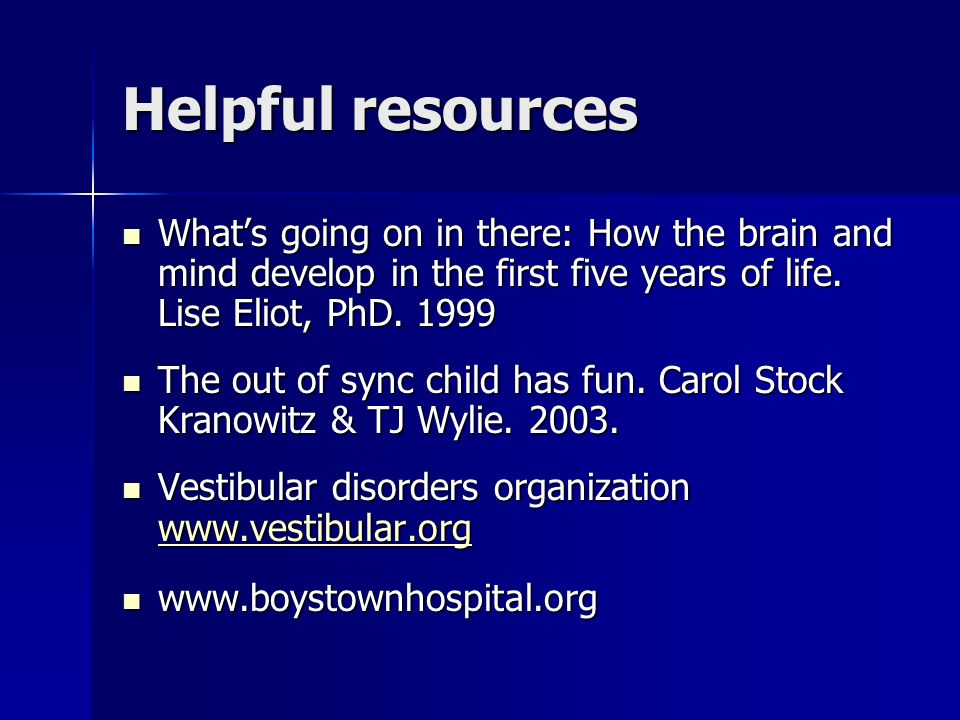 Helpful resources What's going on in there: How the brain and mind develop in the first five years of life. Lise Eliot, PhD