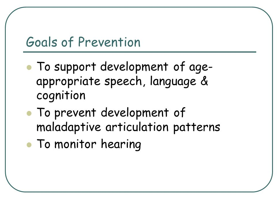 Goals of Prevention To support development of age-appropriate speech, language & cognition.