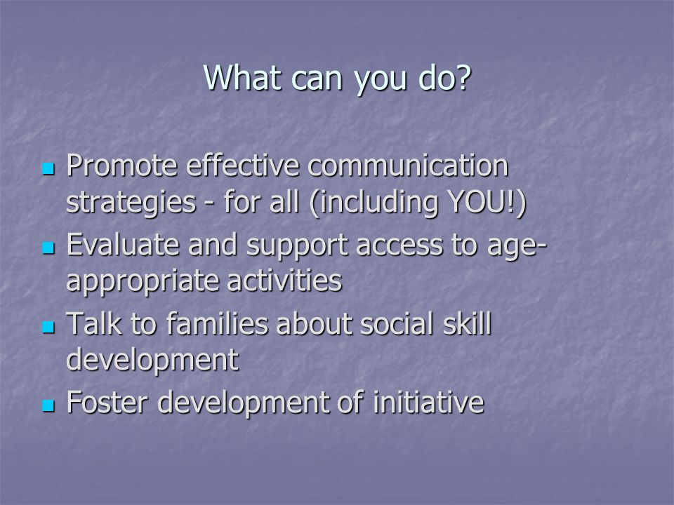 What can you do Promote effective communication strategies - for all (including YOU!) Evaluate and support access to age-appropriate activities.
