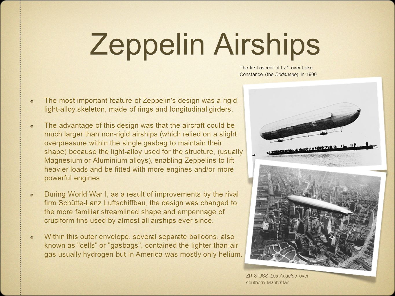 Zeppelin Airships The most important feature of Zeppelin s design was a rigid light-alloy skeleton, made of rings and longitudinal girders.