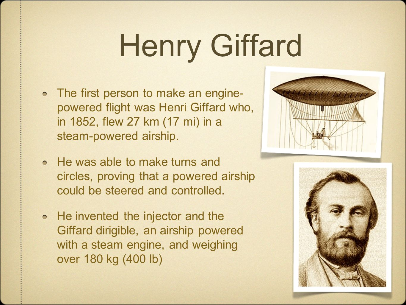 Henry Giffard The first person to make an engine-powered flight was Henri Giffard who, in 1852, flew 27 km (17 mi) in a steam-powered airship.