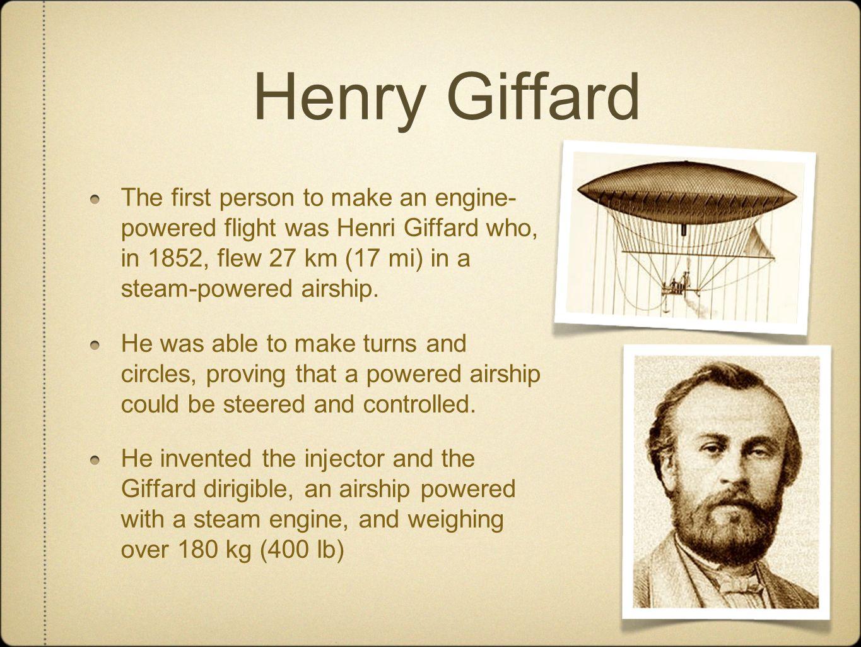 Henry GiffardThe first person to make an engine-powered flight was Henri Giffard who, in 1852, flew 27 km (17 mi) in a steam-powered airship.