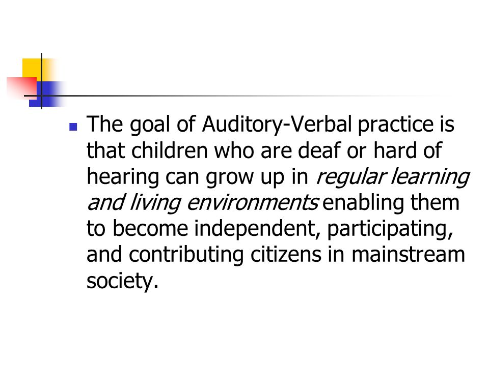 The goal of Auditory-Verbal practice is that children who are deaf or hard of hearing can grow up in regular learning and living environments enabling them to become independent, participating, and contributing citizens in mainstream society.