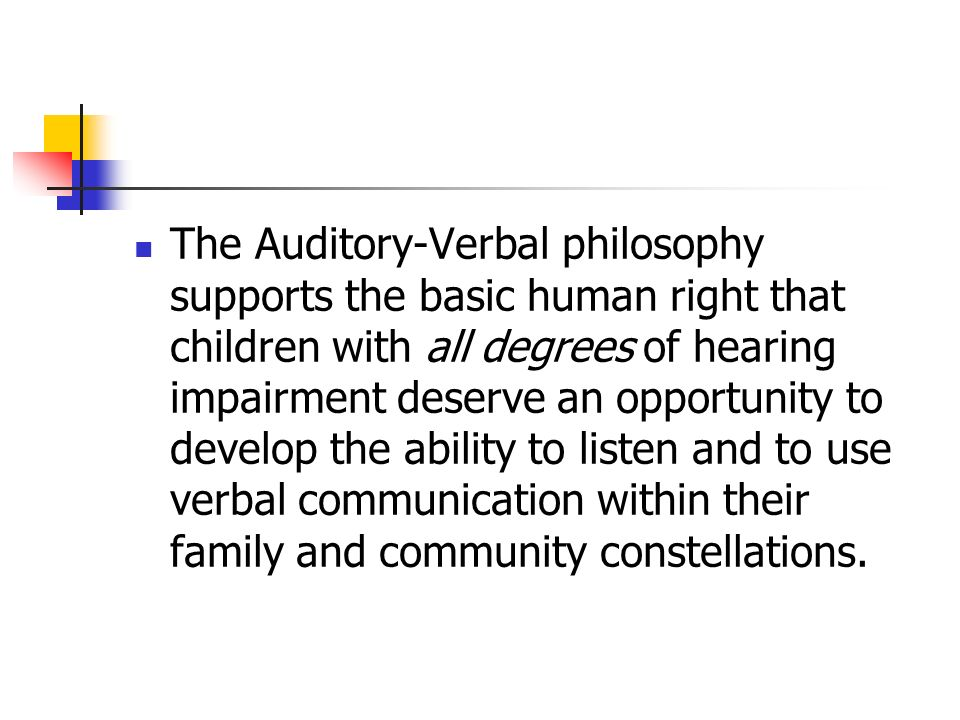 The Auditory-Verbal philosophy supports the basic human right that children with all degrees of hearing impairment deserve an opportunity to develop the ability to listen and to use verbal communication within their family and community constellations.