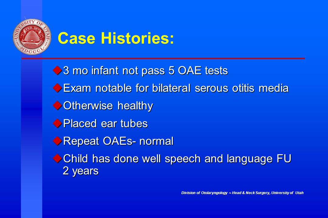 Case Histories: 3 mo infant not pass 5 OAE tests