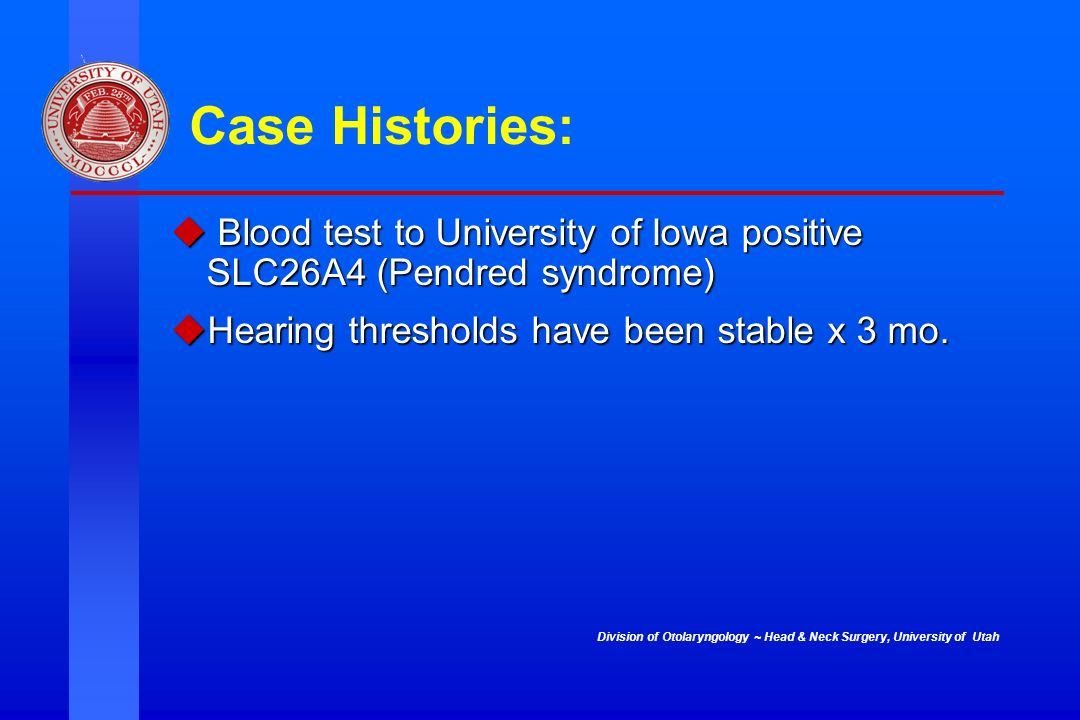 Case Histories: Blood test to University of Iowa positive SLC26A4 (Pendred syndrome) Hearing thresholds have been stable x 3 mo.