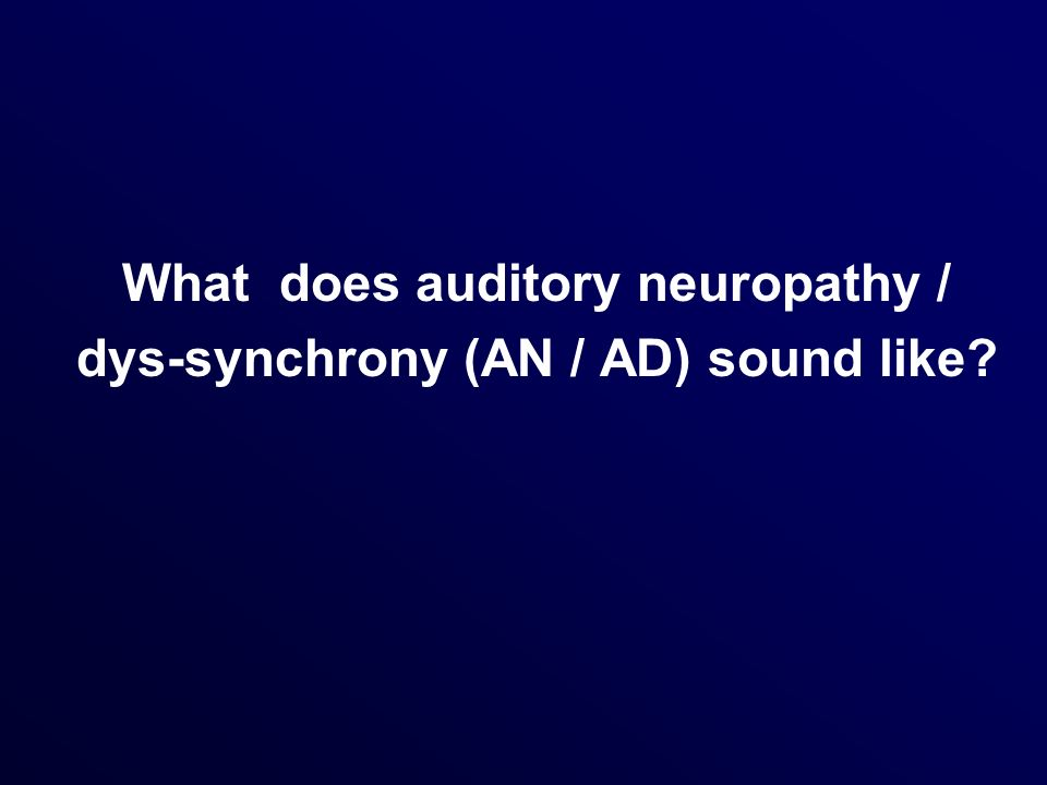 What does auditory neuropathy / dys-synchrony (AN / AD) sound like