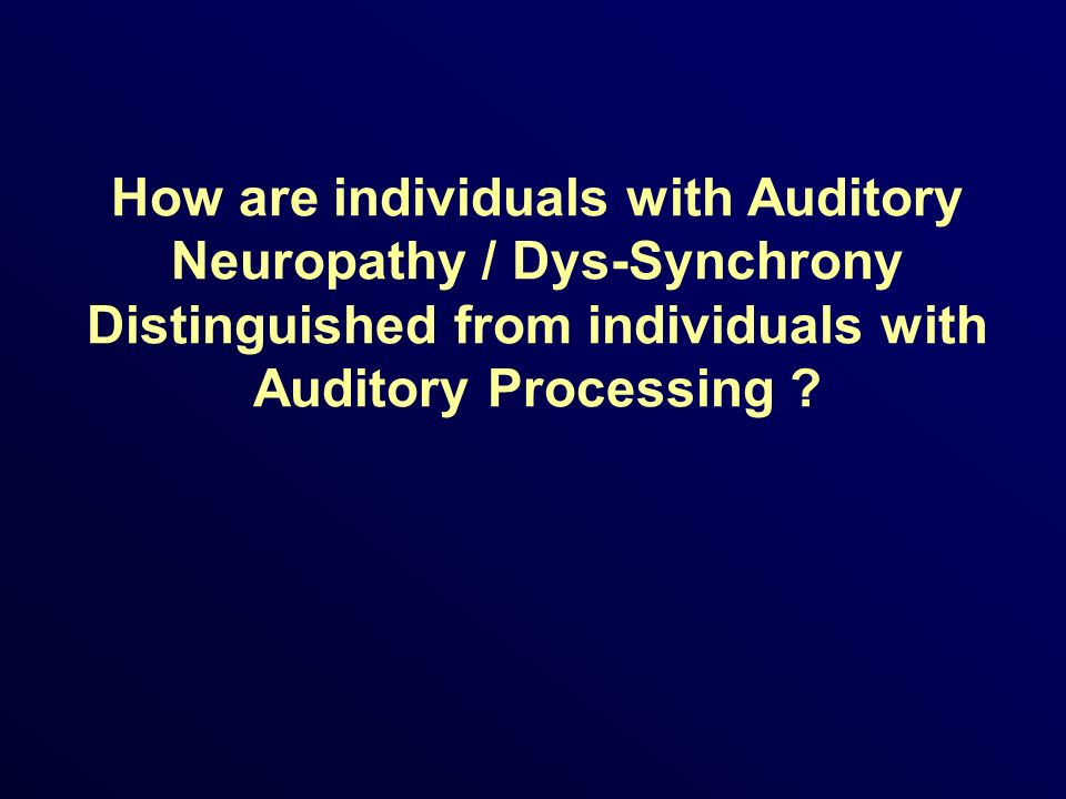 How are individuals with Auditory Neuropathy / Dys-Synchrony Distinguished from individuals with Auditory Processing