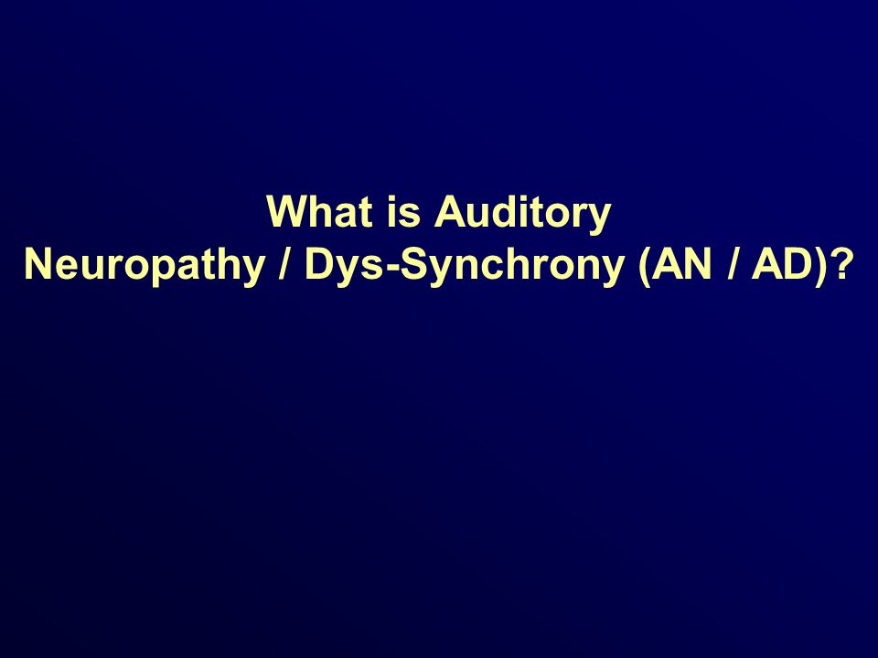 What is Auditory Neuropathy / Dys-Synchrony (AN / AD)