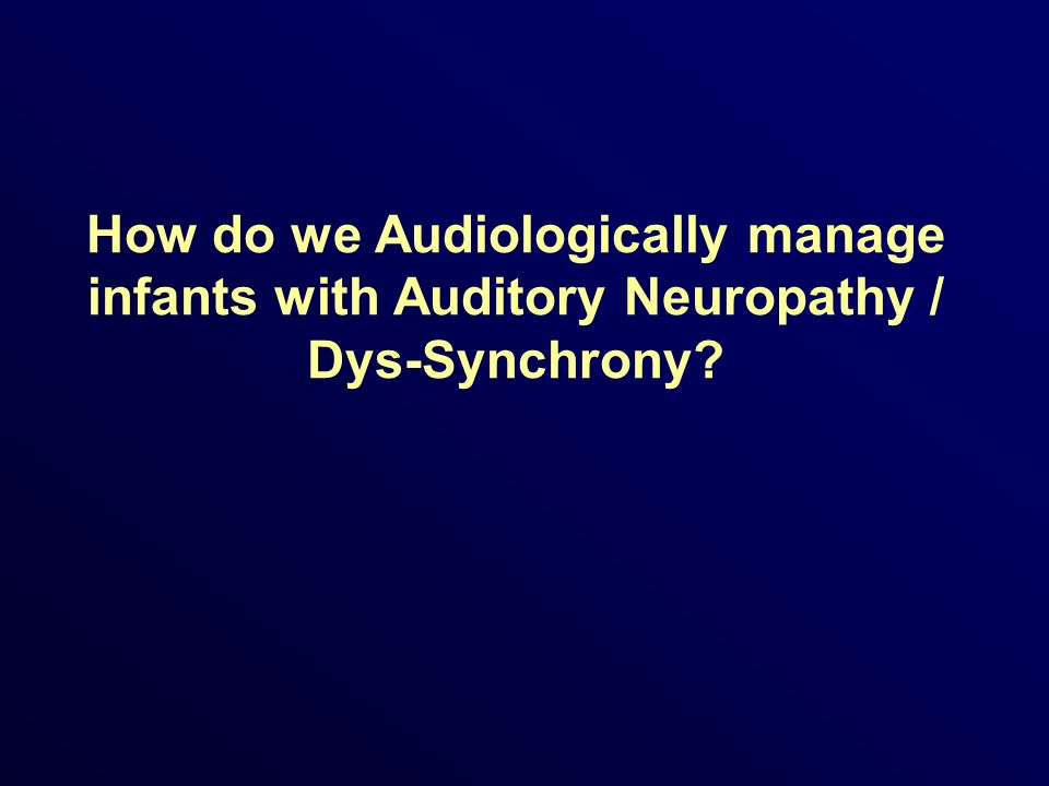 How do we Audiologically manage infants with Auditory Neuropathy / Dys-Synchrony