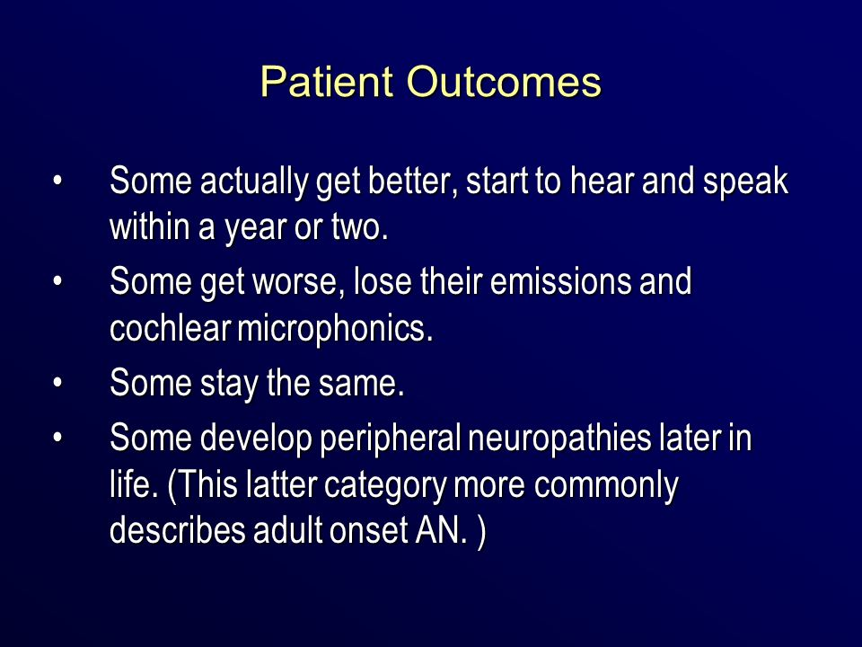 Patient Outcomes Some actually get better, start to hear and speak within a year or two.