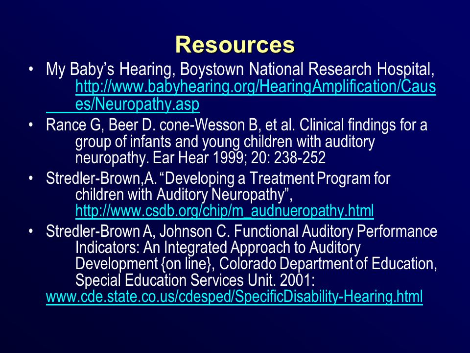 Resources My Baby's Hearing, Boystown National Research Hospital, http://www.babyhearing.org/HearingAmplification/Caus es/Neuropathy.asp.