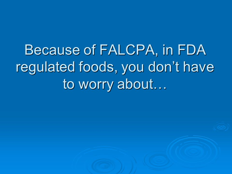 Because of FALCPA, in FDA regulated foods, you don't have to worry about…