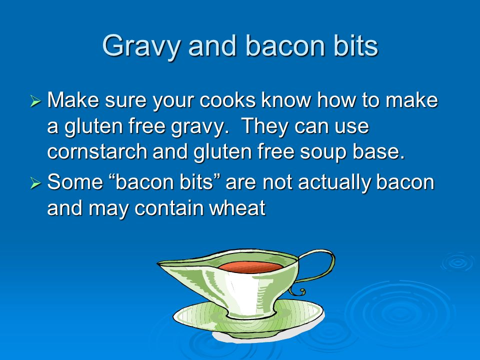 Gravy and bacon bits Make sure your cooks know how to make a gluten free gravy. They can use cornstarch and gluten free soup base.