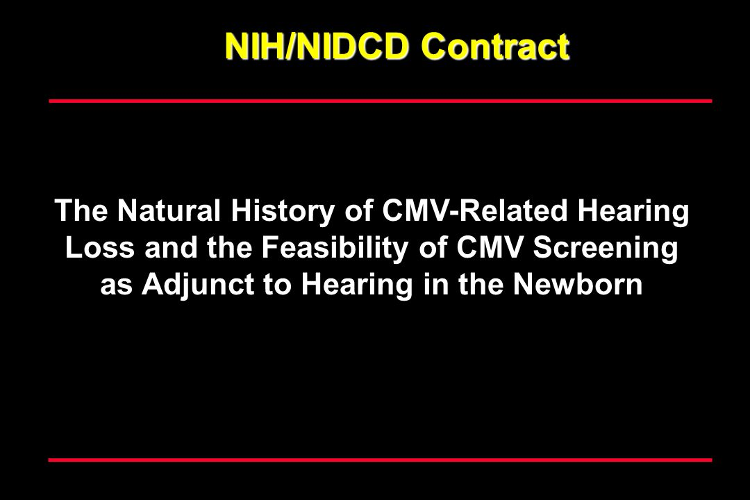 NIH/NIDCD Contract The Natural History of CMV-Related Hearing Loss and the Feasibility of CMV Screening as Adjunct to Hearing in the Newborn.