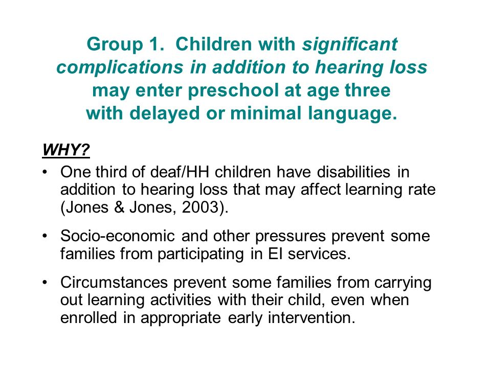 Group 1. Children with significant complications in addition to hearing loss may enter preschool at age three with delayed or minimal language.