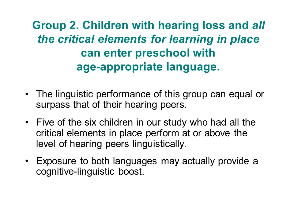 Group 2. Children with hearing loss and all the critical elements for learning in place can enter preschool with age-appropriate language.