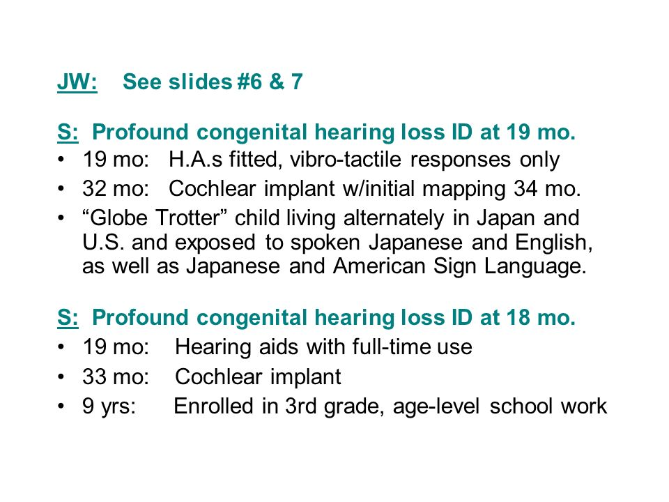 JW: See slides #6 & 7 S: Profound congenital hearing loss ID at 19 mo. 19 mo: H.A.s fitted, vibro-tactile responses only.