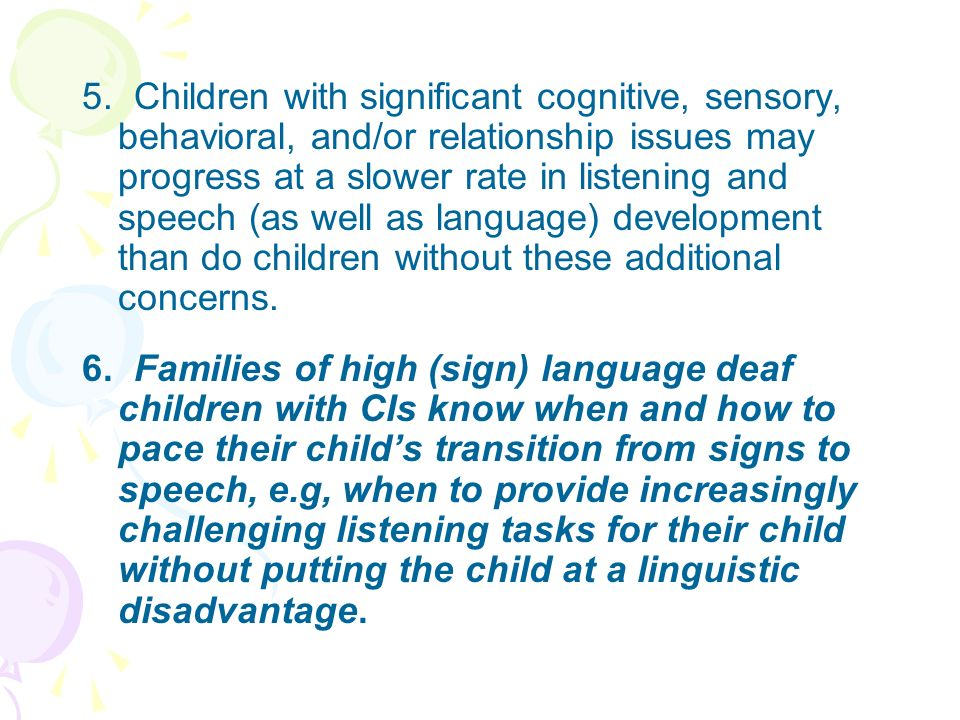 5. Children with significant cognitive, sensory, behavioral, and/or relationship issues may progress at a slower rate in listening and speech (as well as language) development than do children without these additional concerns.