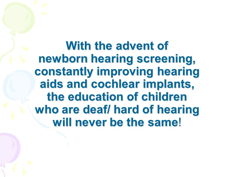 With the advent of newborn hearing screening, constantly improving hearing aids and cochlear implants, the education of children who are deaf/ hard of hearing will never be the same!