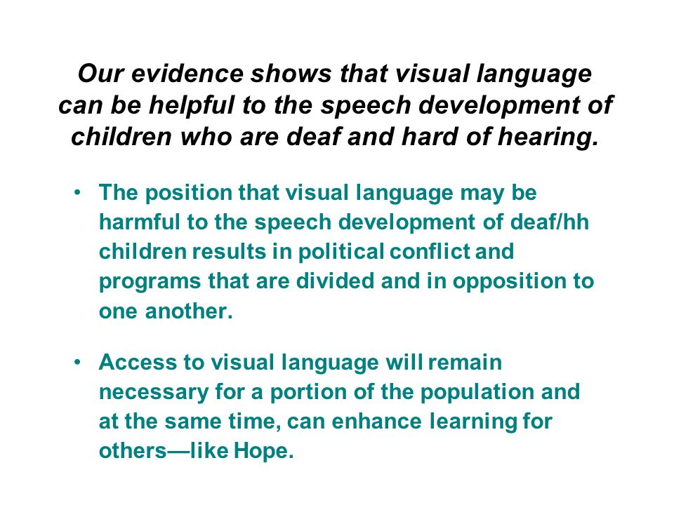Our evidence shows that visual language can be helpful to the speech development of children who are deaf and hard of hearing.