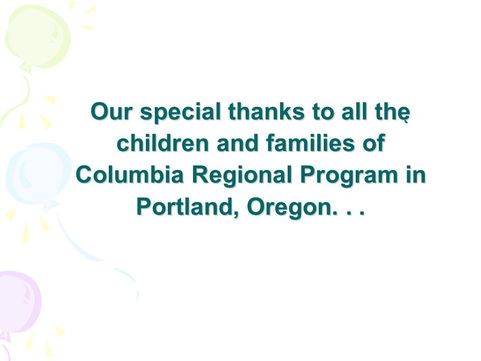 Our special thanks to all the children and families of Columbia Regional Program in Portland, Oregon. . .