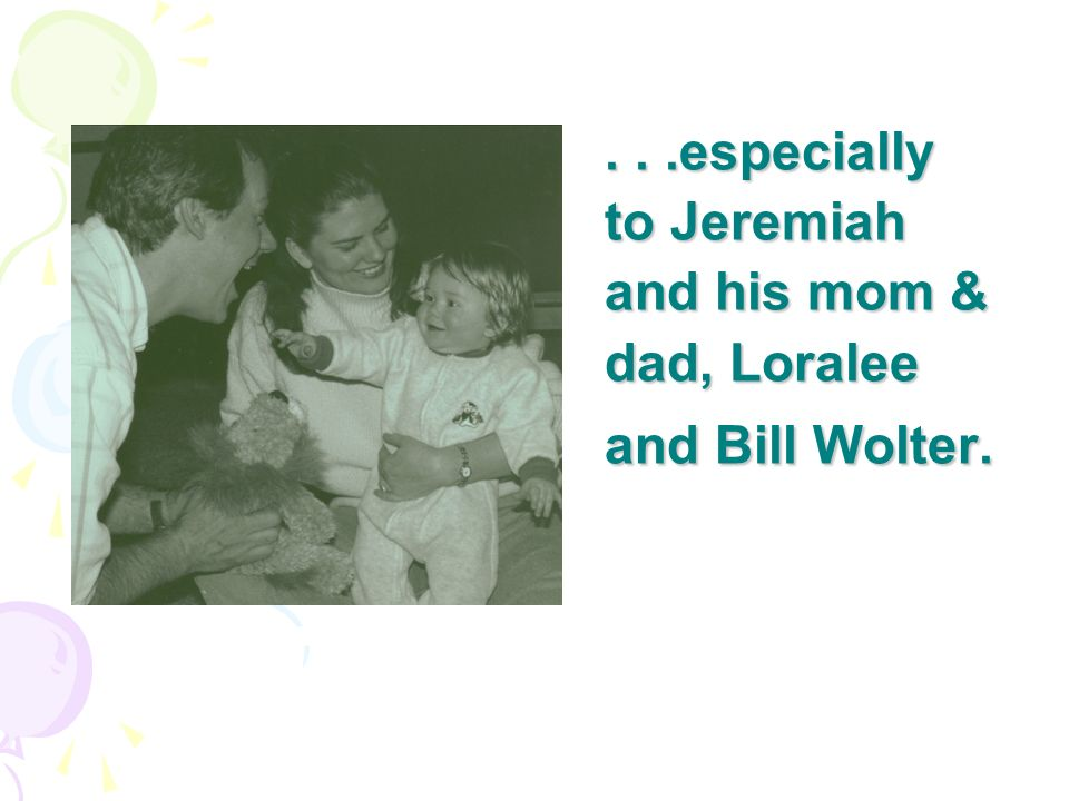 . . .especially to Jeremiah and his mom & dad, Loralee and Bill Wolter.