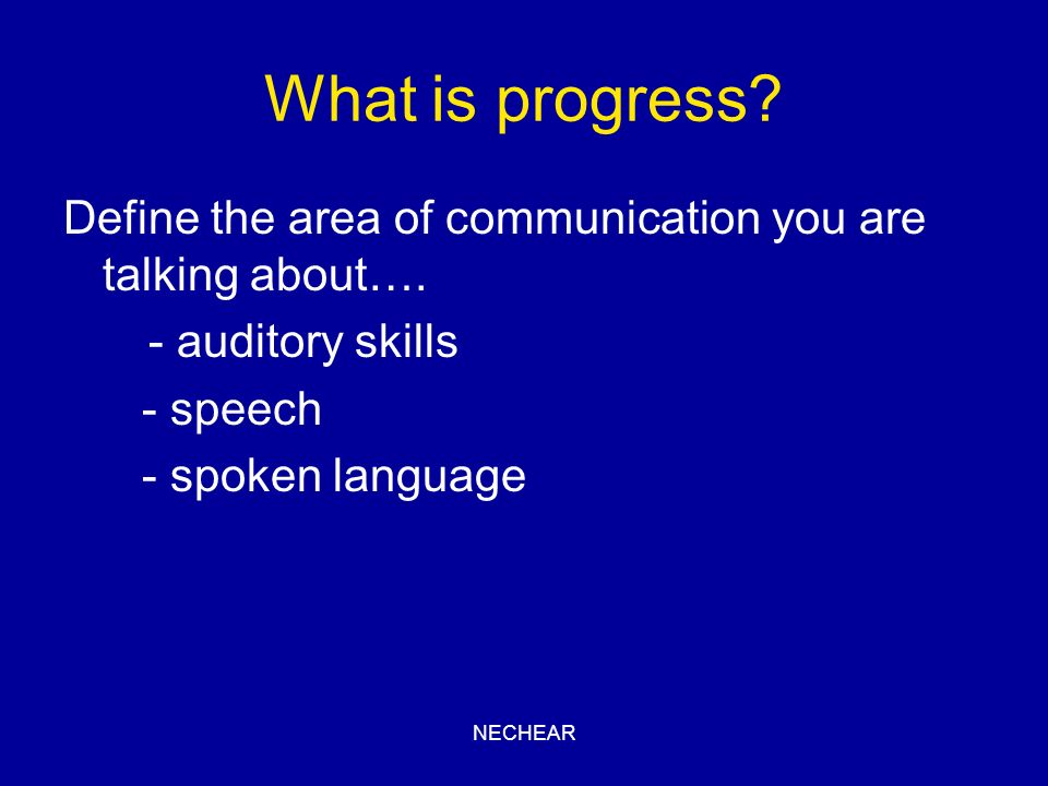 What is progress Define the area of communication you are talking about…. - auditory skills. - speech.
