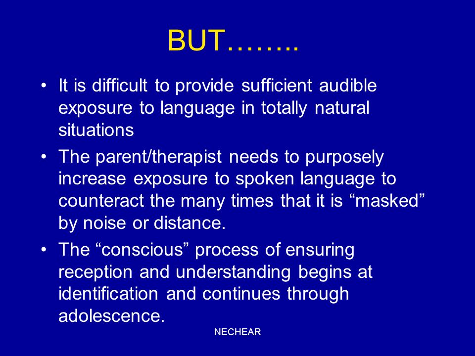 BUT…….. It is difficult to provide sufficient audible exposure to language in totally natural situations.