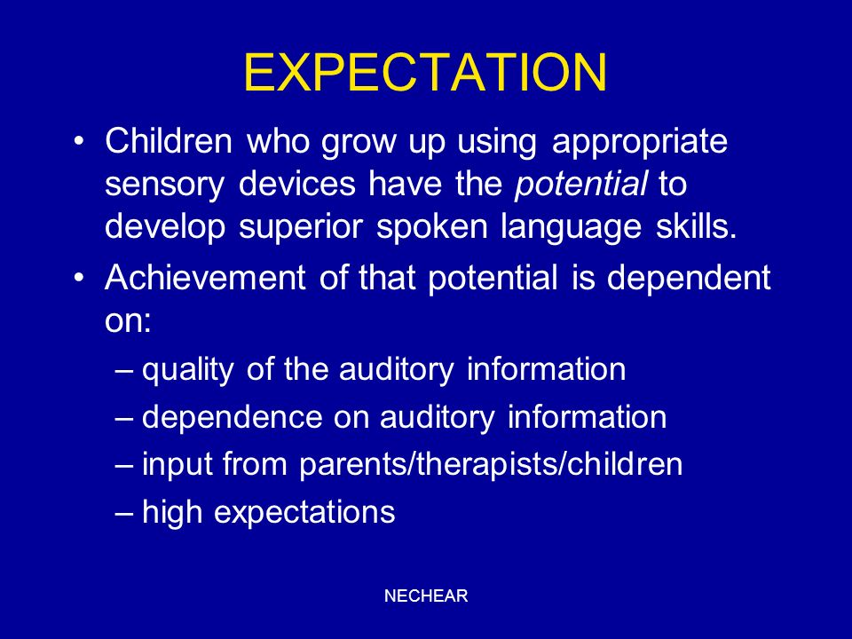 EXPECTATION Children who grow up using appropriate sensory devices have the potential to develop superior spoken language skills.