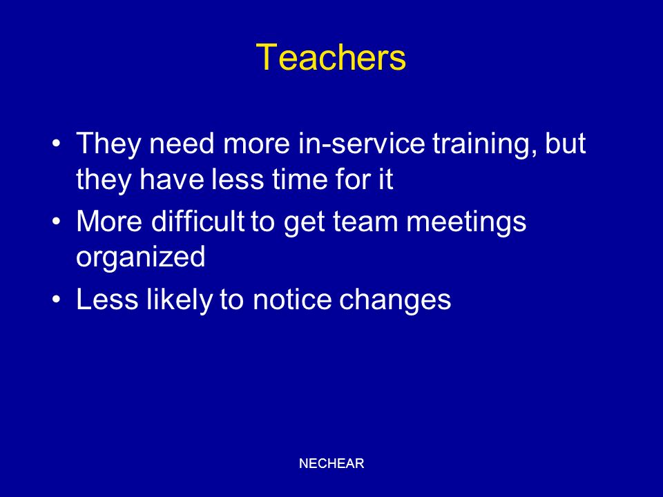 Teachers They need more in-service training, but they have less time for it. More difficult to get team meetings organized.