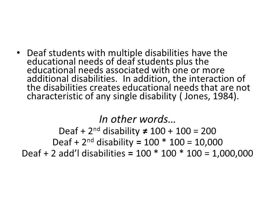 Deaf students with multiple disabilities have the educational needs of deaf students plus the educational needs associated with one or more additional disabilities. In addition, the interaction of the disabilities creates educational needs that are not characteristic of any single disability ( Jones, 1984).