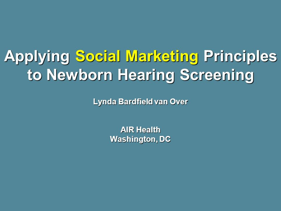 Applying Social Marketing Principles to Newborn Hearing Screening Lynda Bardfield van Over AIR Health Washington, DC