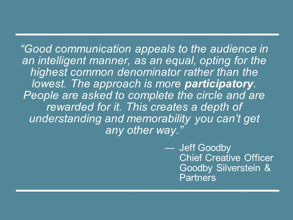 Good communication appeals to the audience in an intelligent manner, as an equal, opting for the highest common denominator rather than the lowest. The approach is more participatory. People are asked to complete the circle and are rewarded for it. This creates a depth of understanding and memorability you can't get any other way.