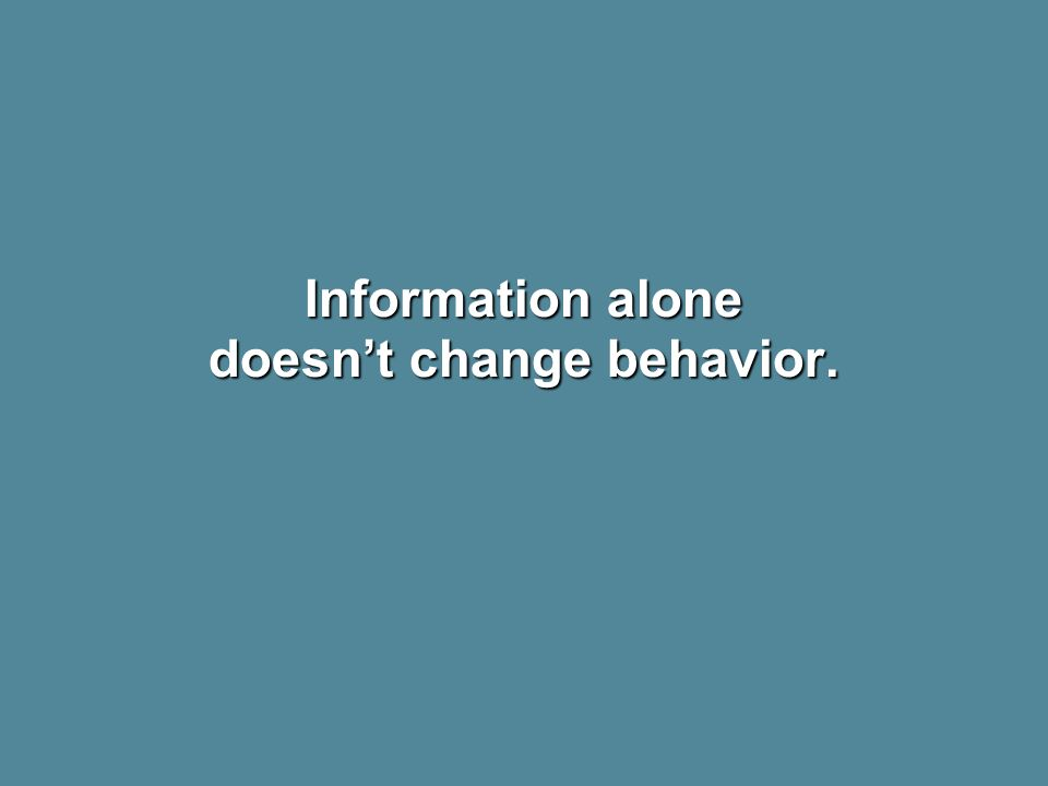 Information alone doesn't change behavior.