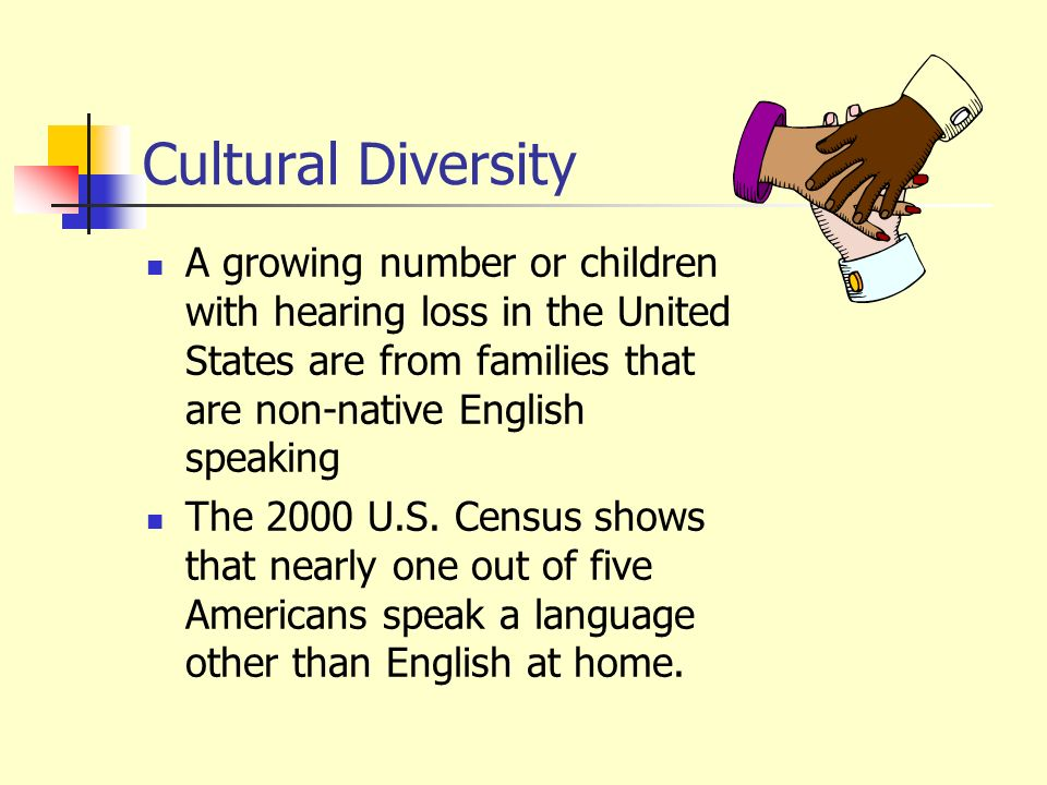 Cultural Diversity A growing number or children with hearing loss in the United States are from families that are non-native English speaking.