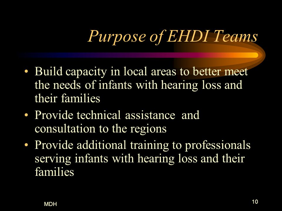 Purpose of EHDI Teams Build capacity in local areas to better meet the needs of infants with hearing loss and their families.