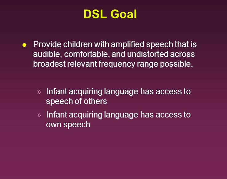DSL Goal Provide children with amplified speech that is audible, comfortable, and undistorted across broadest relevant frequency range possible.