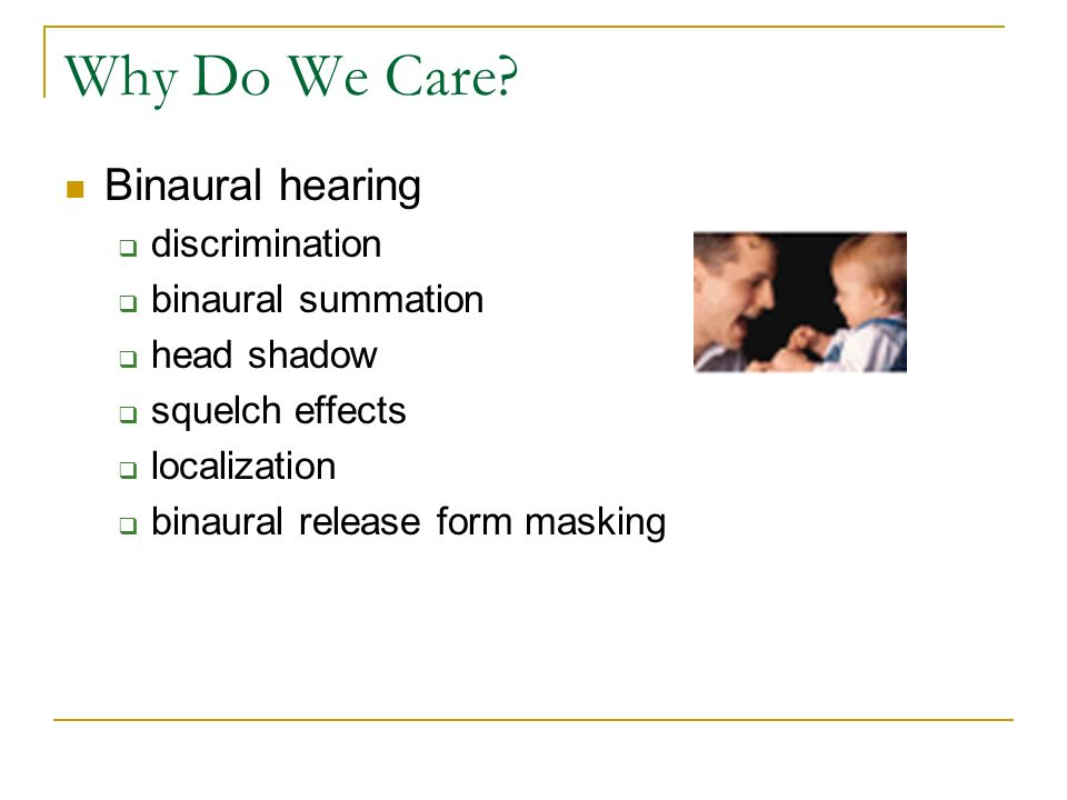 Why Do We Care Binaural hearing discrimination binaural summation