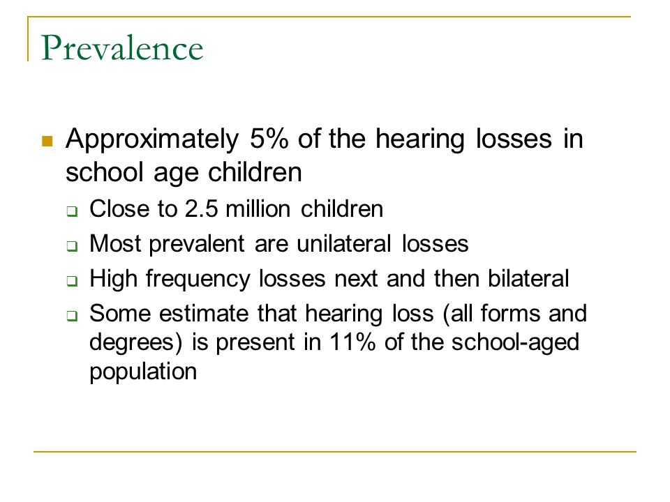 PrevalenceApproximately 5% of the hearing losses in school age children. Close to 2.5 million children.